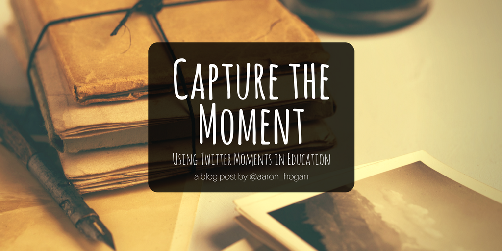 afhogan.com - aaronhogan - Capture the Moment: Using Twitter Moments in Education